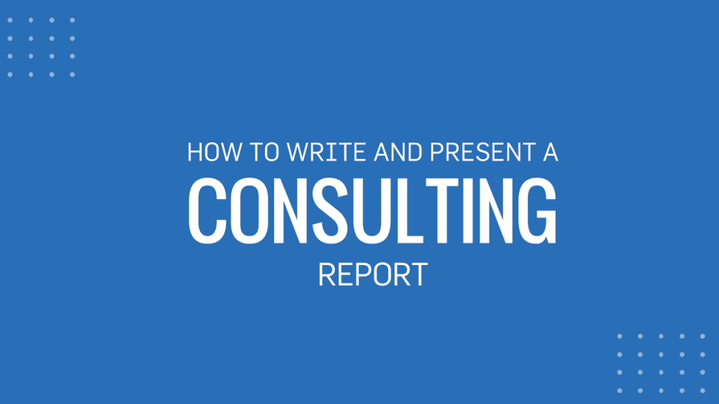 Consulting Report: How to Write and Present One