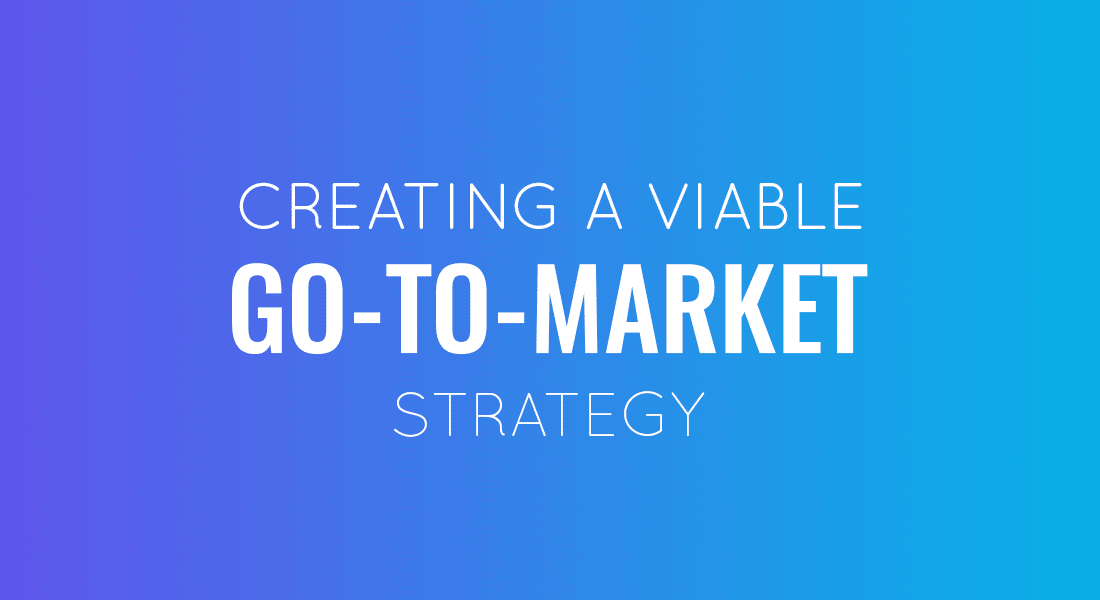 Step-By-Step Guide to Creating a Viable Go to Market Strategy