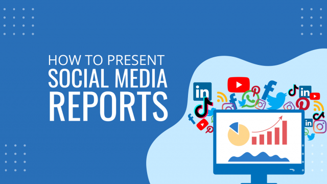 How to Create and Present Comprehensive Social Media Reports