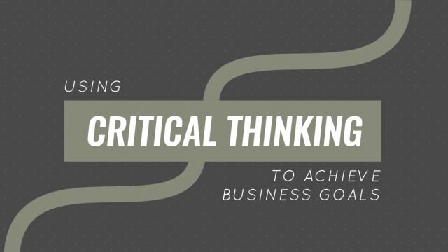Using Critical Thinking to Achieve Business Goals